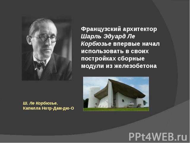 Французский архитектор Шарль Эдуард Ле Корбюзье впервые начал использовать в своих постройках сборные модули из железобетона Ш. Ле Корбюзье. Капелла Нотр-Дам-дю-О