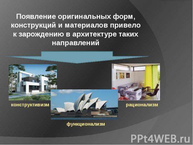 Появление оригинальных форм, конструкций и материалов привело к зарождению в архитектуре таких направлений