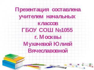 Презентация составлена учителем начальных классов ГБОУ СОШ №1055 г. Москвы Мухач