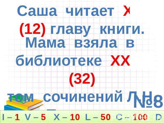 Саша читает XVII (12) главу книги. Мама взяла в библиотеке XXXII (32) том сочинений Л.Н. Толстого