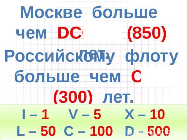 Москве больше чем DCCCL (850) лет. Российскому флоту больше чем CCC (300) лет.
