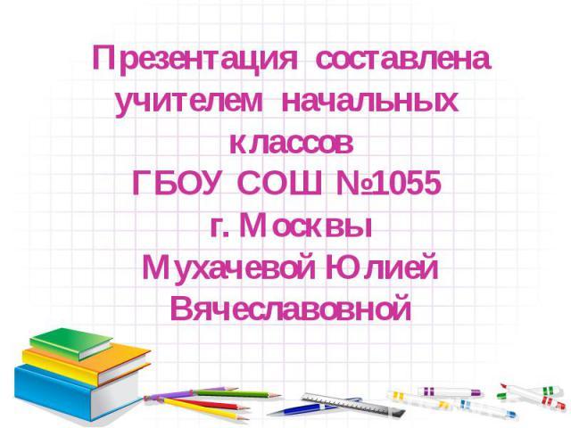 Презентация составлена учителем начальных классов ГБОУ СОШ №1055 г. Москвы Мухачевой Юлией Вячеславовной