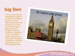 big Ben There are two theories regarding the origin of the name. According to th