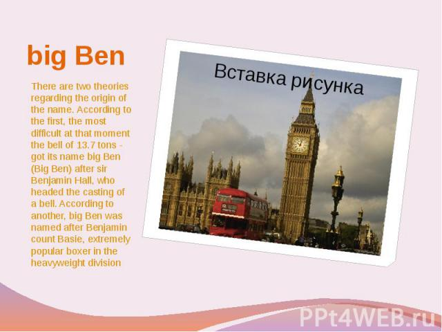 big Ben There are two theories regarding the origin of the name. According to the first, the most difficult at that moment the bell of 13.7 tons - got its name big Ben (Big Ben) after sir Benjamin Hall, who headed the casting of a bell. According to…