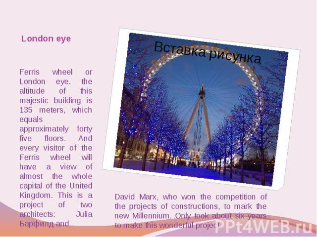 London eye Ferris wheel or London eye. the altitude of this majestic building is 135 meters, which equals approximately forty five floors. And every visitor of the Ferris wheel will have a view of almost the whole capital of the United Kingdom. This…
