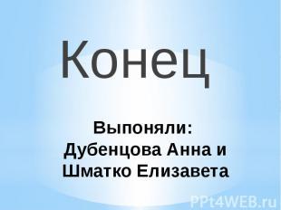 Выпоняли: Дубенцова Анна и Шматко ЕлизаветаКонец