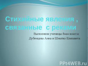 Стихийные явления , связанные с рекамиВыполняли ученицы 8«а» класса: Дубенцова А