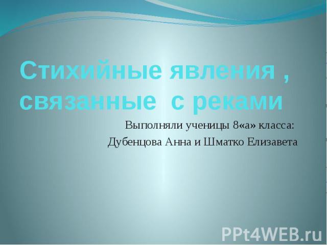 Стихийные явления , связанные с рекамиВыполняли ученицы 8«а» класса: Дубенцова Анна и Шматко Елизавета