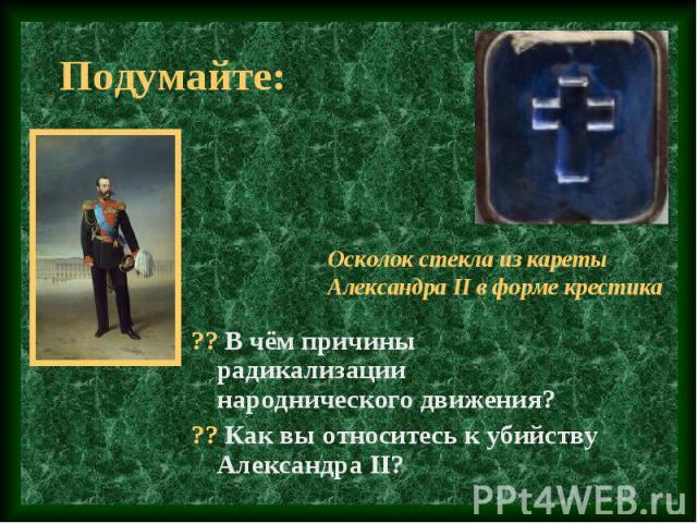 ?? В чём причины радикализации народнического движения? ?? В чём причины радикализации народнического движения? ?? Как вы относитесь к убийству Александра II?
