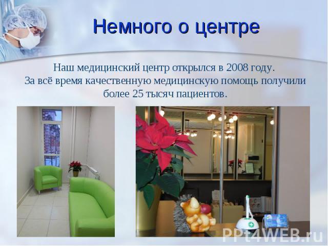 Наш медицинский центр открылся в 2008 году. За всё время качественную медицинскую помощь получили более 25 тысяч пациентов.