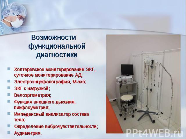 Возможности функциональной диагностикиХолтеровское мониторирование ЭКГ, суточное мониторирование АД;Электроэнцефалография, М-эхо;ЭКГ с нагрузкой;Велоэргометрия;Функция внешнего дыхания, пикфлоуметрия;Импедансный анализатор состава тела;Определение в…