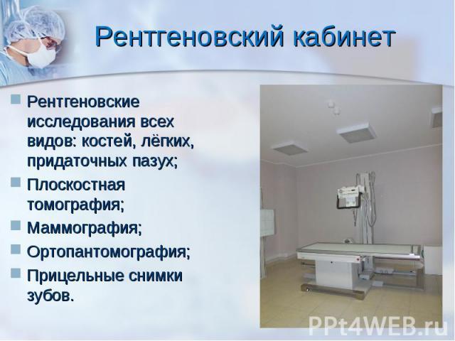 Рентгеновские исследования всех видов: костей, лёгких, придаточных пазух;Плоскостная томография;Маммография;Ортопантомография;Прицельные снимки зубов.