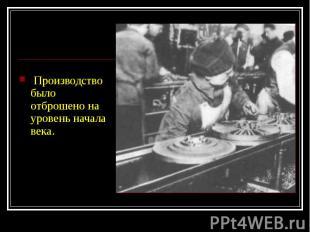 Производство было отброшено на уровень начала века. Производство был