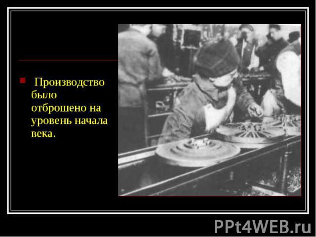 Производство было отброшено на уровень начала века. Производство было отброшено на уровень начала века.
