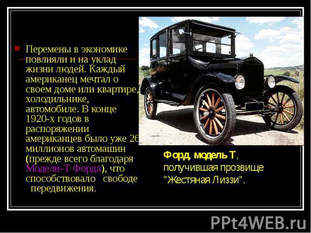Перемены в экономике повлияли и на уклад жизни людей. Каждый американец мечтал о своем доме или квартире, холодильнике, автомобиле. В конце 1920-х годов в распоряжении американцев было уже 26 миллионов автомашин (прежде всего благодаря Модели-Т Форд…