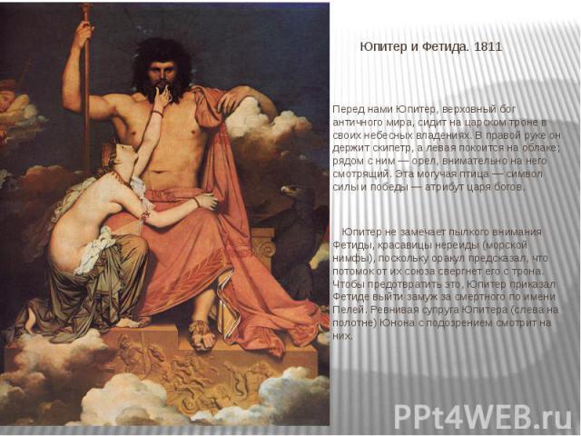 Юпитер и Фетида. 1811 Перед нами Юпитер, верховный бог античного мира, сидит на царском троне в своих небесных владениях. В правой руке он держит скипетр, а левая покоится на облаке; рядом с ним — орел, внимательно на него смотрящий. Эта могучая пти…