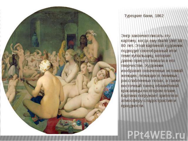 Турецкие бани, 1862 Энгр закончил писать эту картину, когда ему было уже за 80 лет. Этой картиной художник подводит своеобразный итог теме купальщиц, которая давно присутствовала в его творчестве. Художник изобразил охваченных истомой женщин, лежащи…