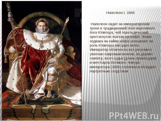 Наполеон I, 1806 Наполеон сидит на императорском троне в традиционной позе верховного бога Юпитера, чей геральдический орел искусно выткан на ковре. Знаки зодиака на кайме ковра указывают на роль Юпитера как царя небес. Император облачен во все рега…