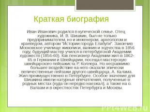 Иван Иванович родился в купеческой семье. Отец художника, И. В. Шишкин, был не т