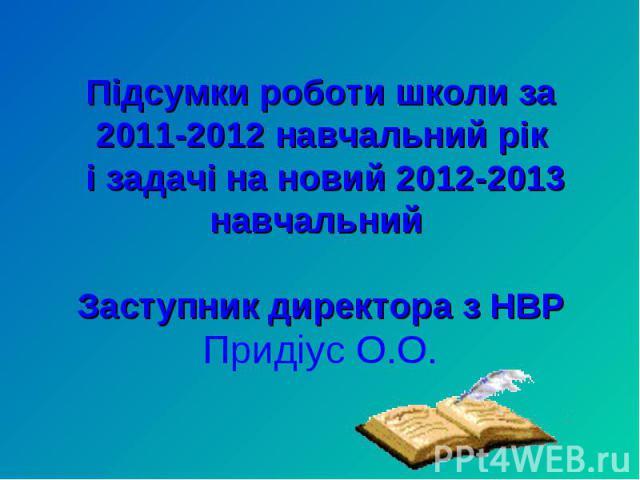 Підсумки роботи школи за 2011-2012 навчальний рік і задачі на новий 2012-2013 навчальний Заступник директора з НВРПридіус О.О.
