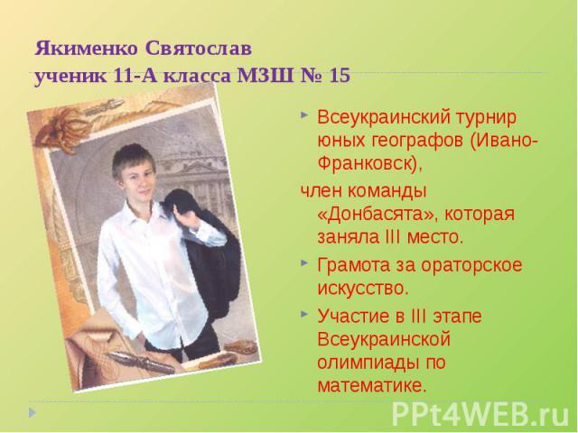 Всеукраинский турнир юных географов (Ивано-Франковск), Всеукраинский турнир юных географов (Ивано-Франковск), член команды «Донбасята», которая заняла III место. Грамота за ораторское искусство.Участие в III этапе Всеукраинской олимпиады по математике.