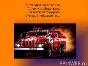 Если вдруг пожар возник, То звонить обязан вмиг, Как и всякий гражданинВ часть к