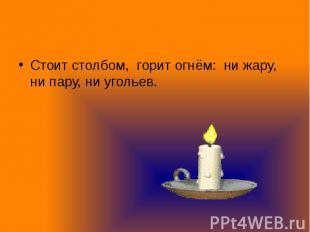 Стоит столбом, горит огнём: ни жару, ни пару, ни угольев. Стоит столбом, горит о