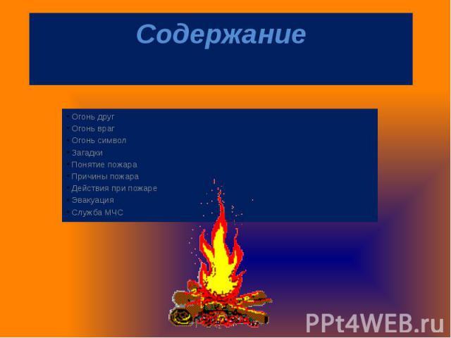 СодержаниеОгонь другОгонь врагОгонь символЗагадкиПонятие пожараПричины пожараДействия при пожареЭвакуацияСлужба МЧС