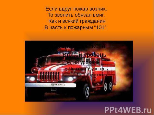 """Если вдруг пожар возник, То звонить обязан вмиг, Как и всякий гражданинВ часть к пожарным """"101""""."""