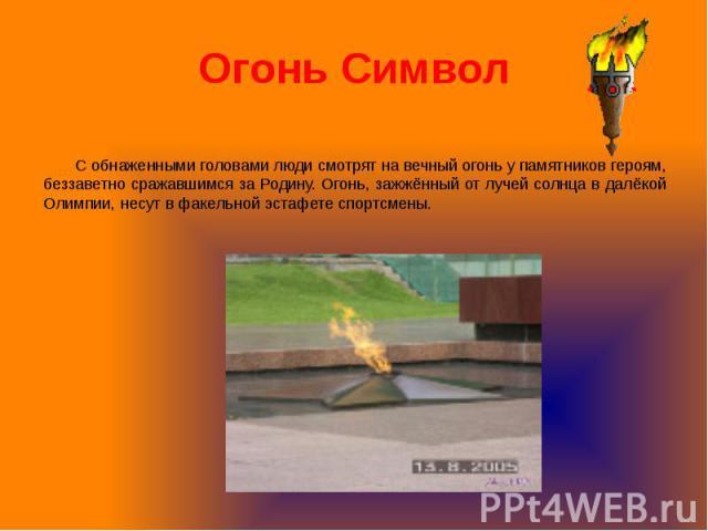 Огонь Символ С обнаженными головами люди смотрят на вечный огонь у памятников героям, беззаветно сражавшимся за Родину. Огонь, зажжённый от лучей солнца в далёкой Олимпии, несут в факельной эстафете спортсмены.