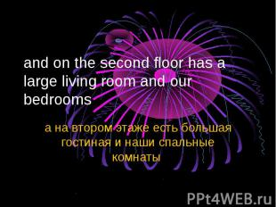 and on the second floor has a large living room and our bedrooms а на втором эта