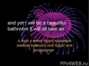 and yet I will be a beautiful bathroom it will all take air а ещё у меня будет к