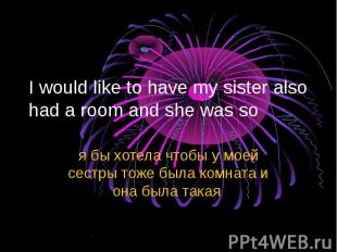 I would like to have my sister also had a room and she was so я бы хотела чтобы