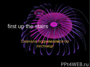 first up the stairs Сначала поднимаемся по лестнице