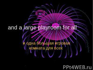 and a large playroom for all и одна большая игровая комната для всех