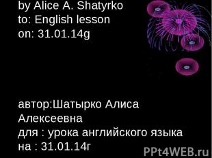 by Alice A. Shatyrko to: English lesson on: 31.01.14g автор:Шатырко Алиса Алексе