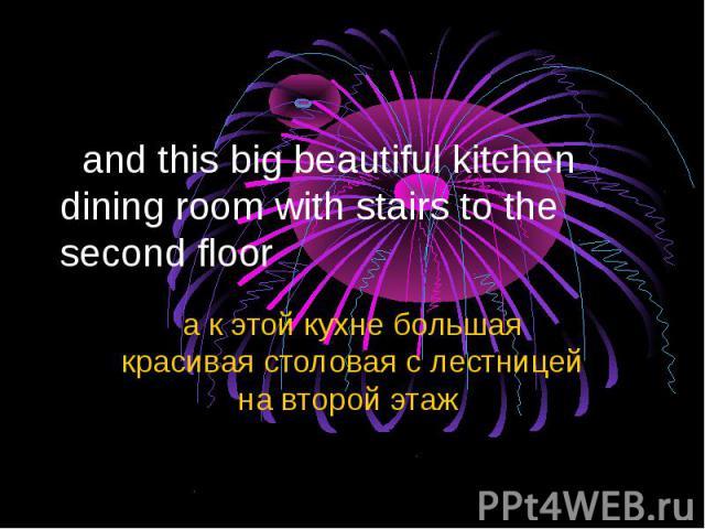 and this big beautiful kitchen dining room with stairs to the second floor а к этой кухне большая красивая столовая с лестницей на второй этаж