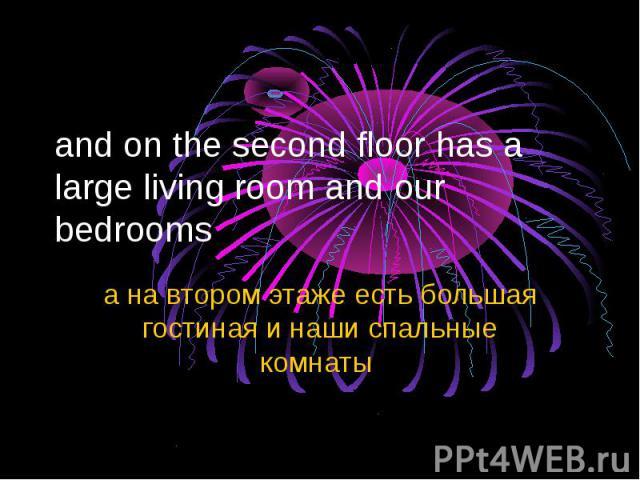 and on the second floor has a large living room and our bedrooms а на втором этаже есть большая гостиная и наши спальные комнаты