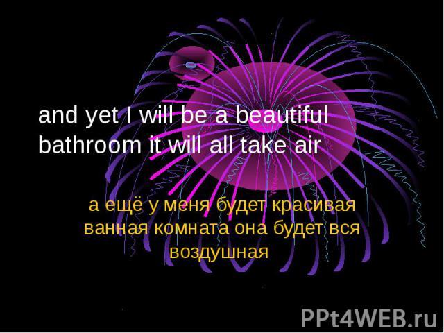 and yet I will be a beautiful bathroom it will all take air а ещё у меня будет красивая ванная комната она будет вся воздушная