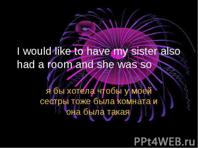 I would like to have my sister also had a room and she was so я бы хотела чтобы у моей сестры тоже была комната и она была такая