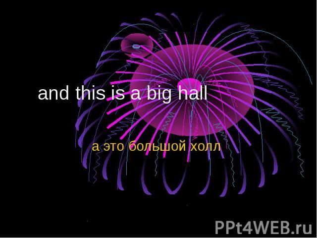 and this is a big hall а это большой холл