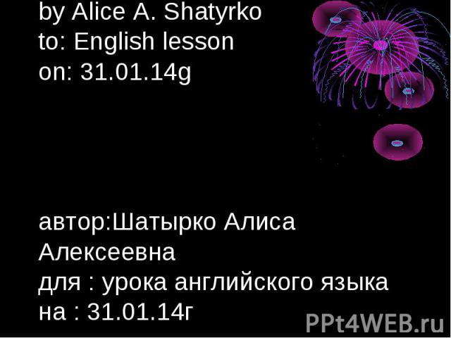 by Alice A. Shatyrko to: English lesson on: 31.01.14g автор:Шатырко Алиса Алексеевна для : урока английского языка на : 31.01.14г