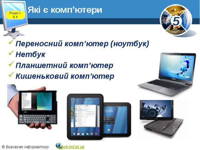 Які є комп'ютери Переносний комп'ютер (ноутбук) Нетбук Планшетний комп'ютер Кишеньковий комп'ютер