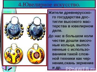 4.Ювелирное искусство. Жители древнерусско-го государства дос-тигли высокого мас