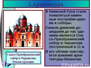 2.Архитектура. В Киевской Руси стали появляться камен-ные постройки-церк- ви и с