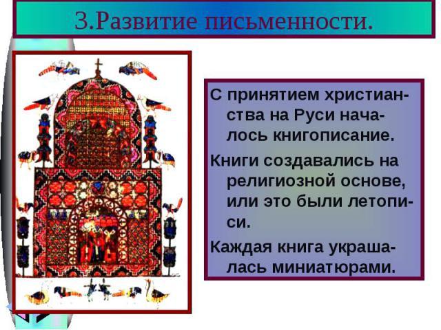 3.Развитие письменности. С принятием христиан-ства на Руси нача-лось книгописание. Книги создавались на религиозной основе, или это были летопи-си. Каждая книга украша-лась миниатюрами.