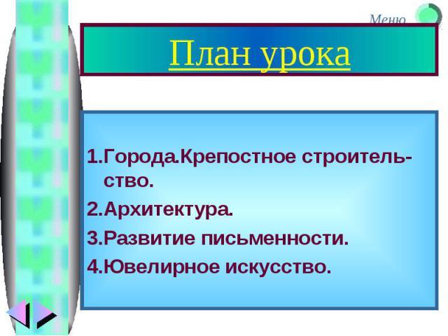 План урока 1.Города.Крепостное строитель-ство. 2.Архитектура. 3.Развитие письменности. 4.Ювелирное искусство.