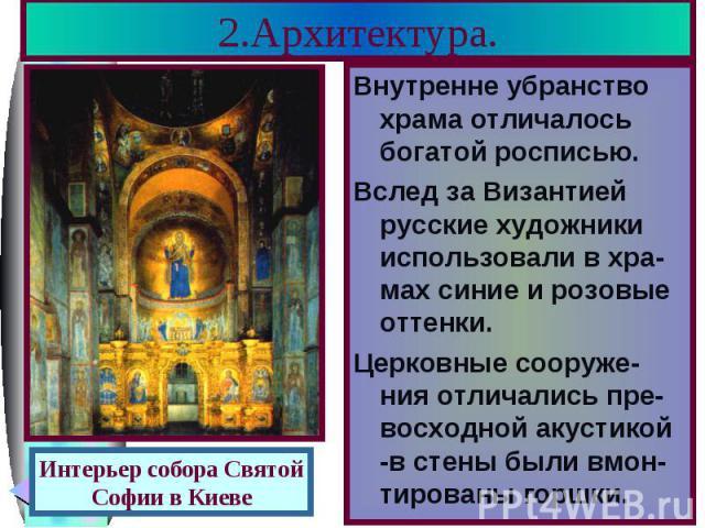 2.Архитектура. Внутренне убранство храма отличалось богатой росписью. Вслед за Византией русские художники использовали в хра-мах синие и розовые оттенки. Церковные сооруже-ния отличались пре-восходной акустикой -в стены были вмон-тированы горшки.