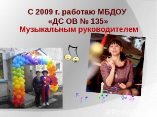 С 2009 г. работаю МБДОУ «ДС ОВ № 135»Музыкальным руководителем