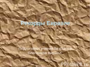 Рекорды Евразии Подготовил ученик 5в класса Слепенков Кирилл